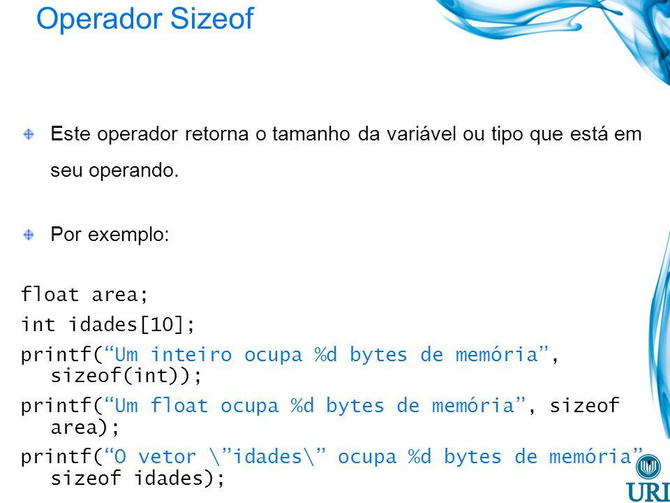 Operador Sizeof Este operador retorna o tamanho da variável ou tipo que está em seu operando. Por exemplo: float area; int idades[10]; printf(Um intei