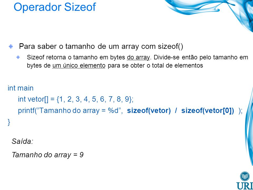 Operador Sizeof Para saber o tamanho de um array com sizeof() Sizeof retorna o tamanho em bytes do array. Divide-se então pelo tamanho em bytes de um