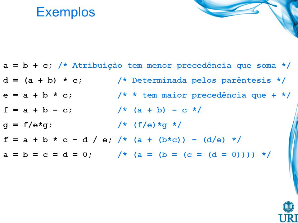 Exemplos a = b + c; /* Atribuição tem menor precedência que soma */ d = (a + b) * c; /* Determinada pelos parêntesis */ e = a + b * c; /* * tem maior precedência que + */ f = a + b – c; /* (a + b) – c */ g = f/e*g; /* (f/e)*g */ f = a + b * c – d / e; /* (a + (b*c)) – (d/e) */ a = b = c = d = 0; /* (a = (b = (c = (d = 0)))) */