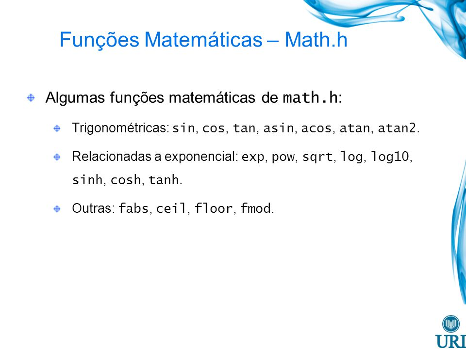 Funções Matemáticas – Math.h Algumas funções matemáticas de math.h : Trigonométricas: sin, cos, tan, asin, acos, atan, atan2. Relacionadas a exponenci