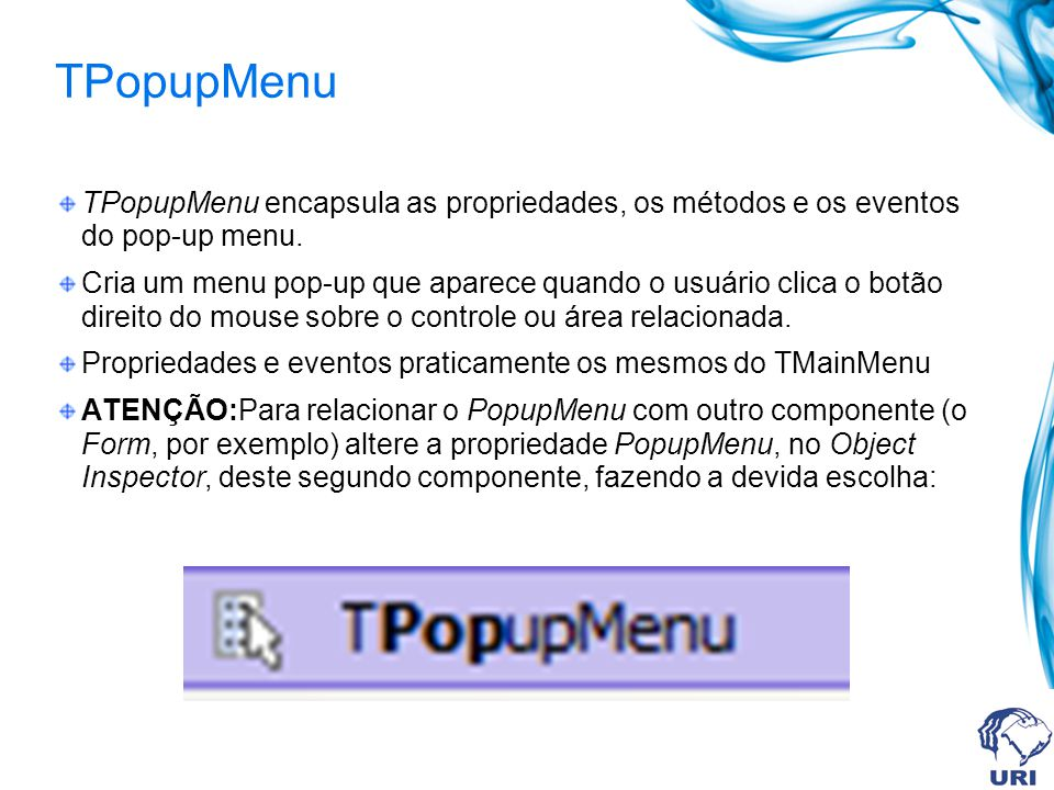 TPopupMenu TPopupMenu encapsula as propriedades, os métodos e os eventos do pop-up menu.