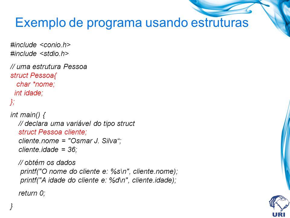 Exemplo de programa usando estruturas #include #include // uma estrutura Pessoa struct Pessoa{ char *nome; int idade; }; int main() { // declara uma variável do tipo struct struct Pessoa cliente; cliente.nome = Osmar J.