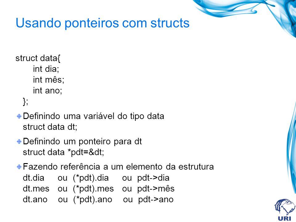 Usando ponteiros com structs struct data{ int dia; int mês; int ano; }; Definindo uma variável do tipo data struct data dt; Definindo um ponteiro para dt struct data *pdt=&dt; Fazendo referência a um elemento da estrutura dt.dia ou (*pdt).dia ou pdt->dia dt.mes ou (*pdt).mes ou pdt->mês dt.ano ou (*pdt).ano ou pdt->ano