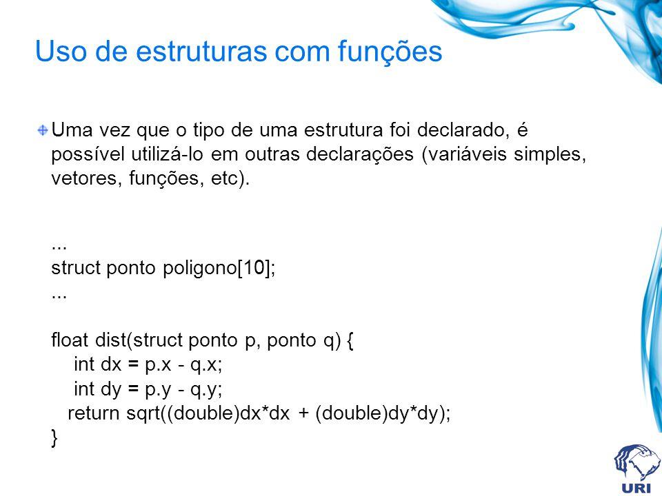 Uso de estruturas com funções Uma vez que o tipo de uma estrutura foi declarado, é possível utilizá-lo em outras declarações (variáveis simples, vetores, funções, etc)....