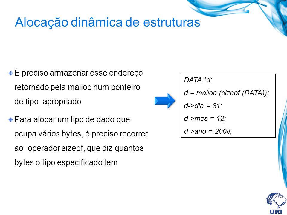 Alocação dinâmica de estruturas É preciso armazenar esse endereço retornado pela malloc num ponteiro de tipo apropriado Para alocar um tipo de dado que ocupa vários bytes, é preciso recorrer ao operador sizeof, que diz quantos bytes o tipo especificado tem DATA *d; d = malloc (sizeof (DATA)); d->dia = 31; d->mes = 12; d->ano = 2008;