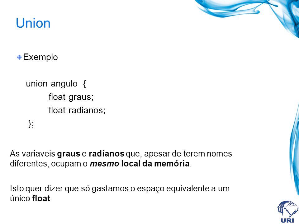 Union Exemplo union angulo { float graus; float radianos; }; As variaveis graus e radianos que, apesar de terem nomes diferentes, ocupam o mesmo local da memória.