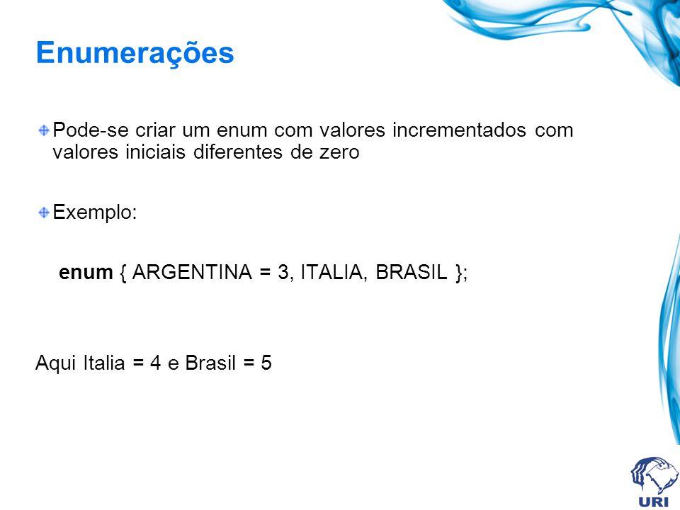 Enumerações Pode-se criar um enum com valores incrementados com valores iniciais diferentes de zero Exemplo: enum { ARGENTINA = 3, ITALIA, BRASIL }; Aqui Italia = 4 e Brasil = 5