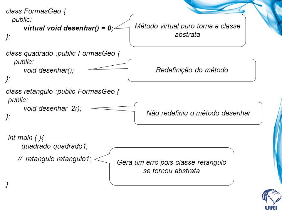 class FormasGeo { public: virtual void desenhar() = 0; }; class quadrado :public FormasGeo { public: void desenhar(); }; class retangulo :public Forma