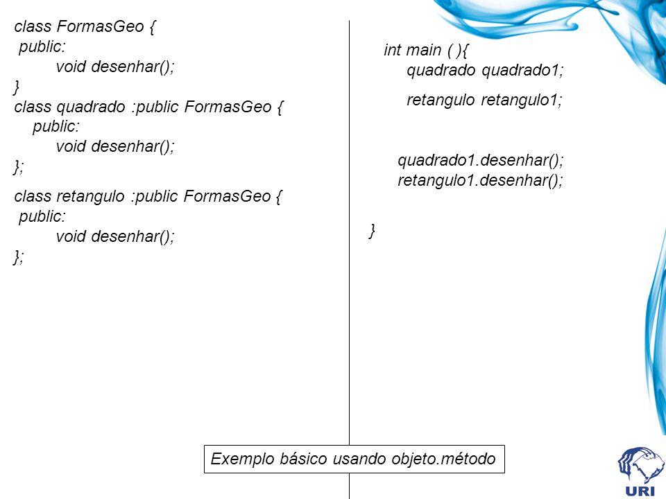 class FormasGeo { public: virtual void desenhar(); }; class quadrado :public FormasGeo { public: void desenhar(); }; class retangulo :public FormasGeo { public: void desenhar(); }; int main ( ){ quadrado quadrado1; retangulo retangulo1; FormasGeo * ptr; ptr = &quadrado1; ptr->desenhar(); ptr = &retangulo1; ptr->desenhar(); } Exemplo básico usando um ponteiro para a classe base com utilização de métodos virtuais Saída: Método desenhar classe-quadrado Método desenhar classe-retangulo