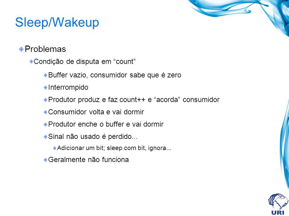 Sleep/Wakeup Problemas Condição de disputa em count Buffer vazio, consumidor sabe que é zero Interrompido Produtor produz e faz count++ e acorda consu