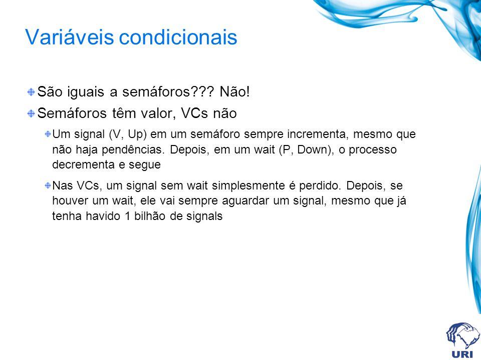 Variáveis condicionais São iguais a semáforos??? Não! Semáforos têm valor, VCs não Um signal (V, Up) em um semáforo sempre incrementa, mesmo que não h