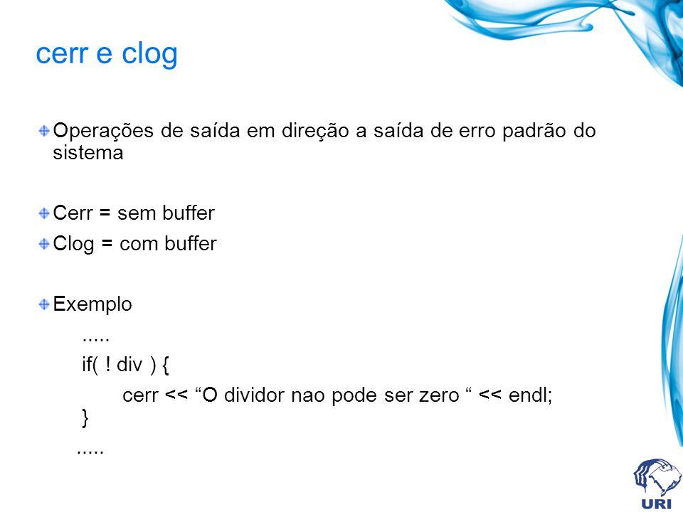 cerr e clog Operações de saída em direção a saída de erro padrão do sistema Cerr = sem buffer Clog = com buffer Exemplo..... if( ! div ) { cerr << O d