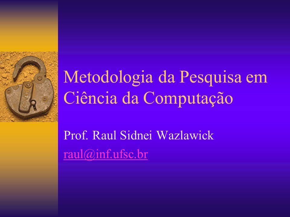 Metodologia da Pesquisa em Ciência da Computação Prof. Raul Sidnei Wazlawick raul@inf.ufsc.br