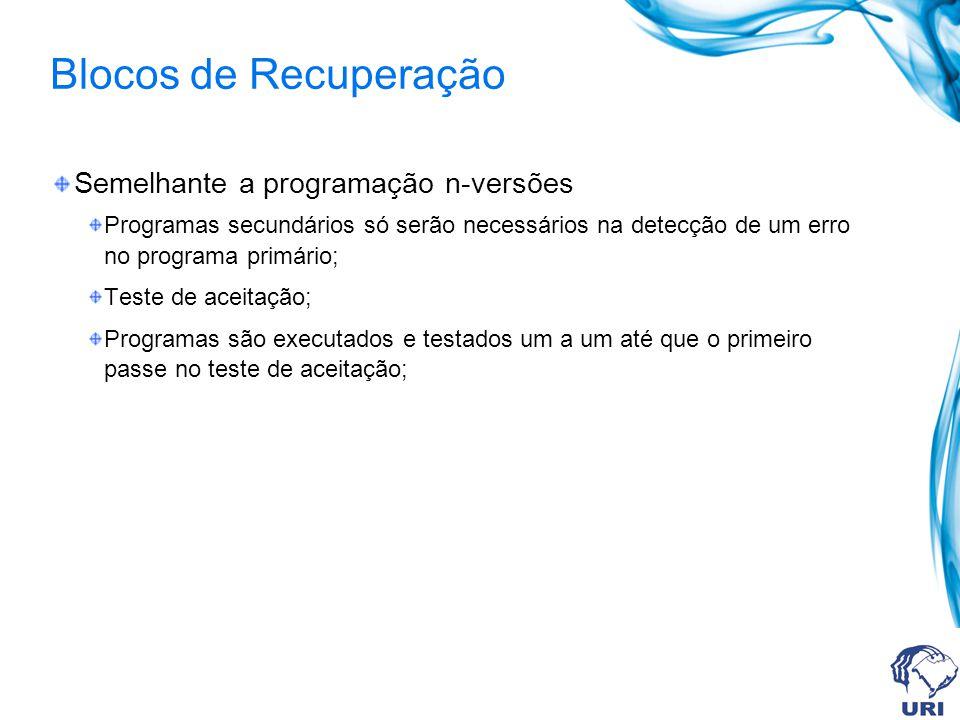 Blocos de Recuperação Semelhante a programação n-versões Programas secundários só serão necessários na detecção de um erro no programa primário; Teste