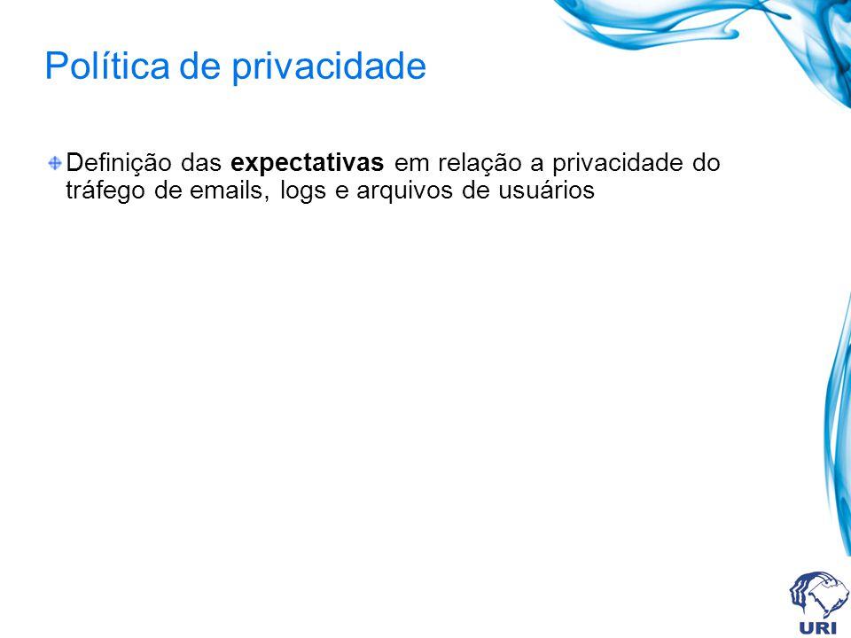 Política de privacidade Definição das expectativas em relação a privacidade do tráfego de emails, logs e arquivos de usuários