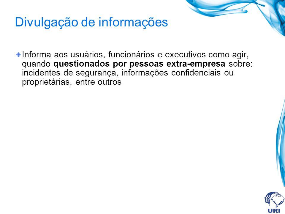 Divulgação de informações Informa aos usuários, funcionários e executivos como agir, quando questionados por pessoas extra-empresa sobre: incidentes d