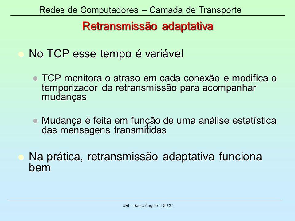 Redes de Computadores – Camada de Transporte URI - Santo Ângelo - DECC Retransmissão adaptativa No TCP esse tempo é variável No TCP esse tempo é variá