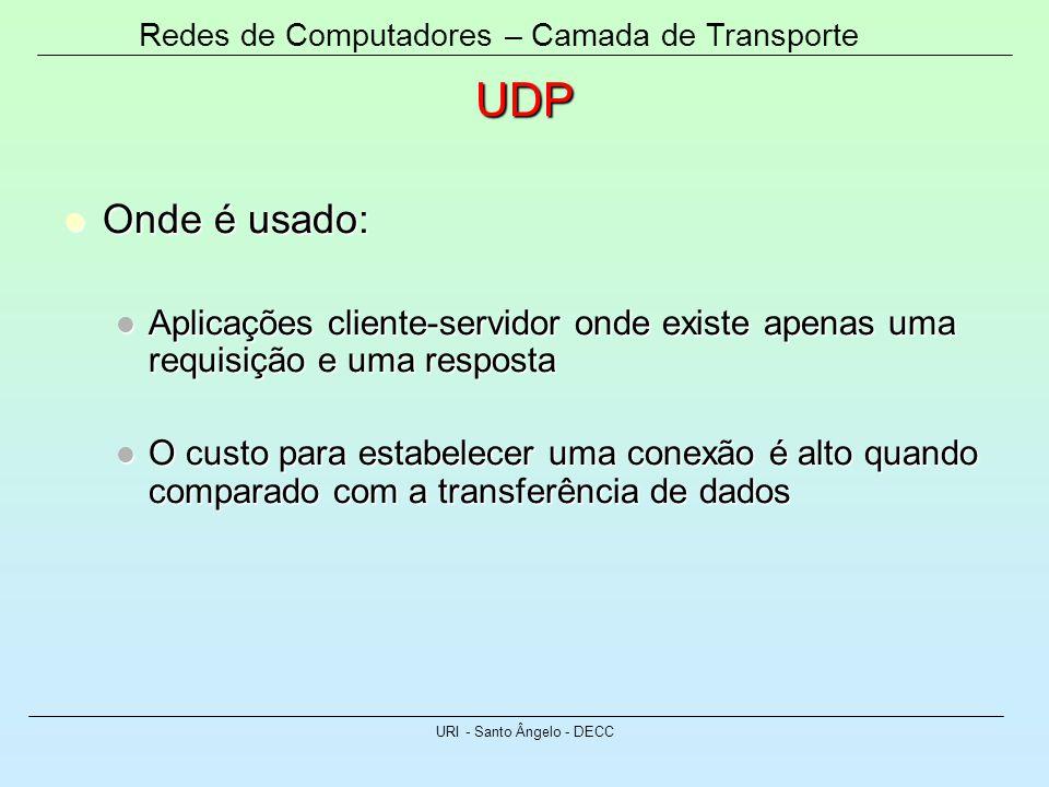 Redes de Computadores – Camada de Transporte URI - Santo Ângelo - DECC UDP Onde é usado: Onde é usado: Aplicações cliente-servidor onde existe apenas