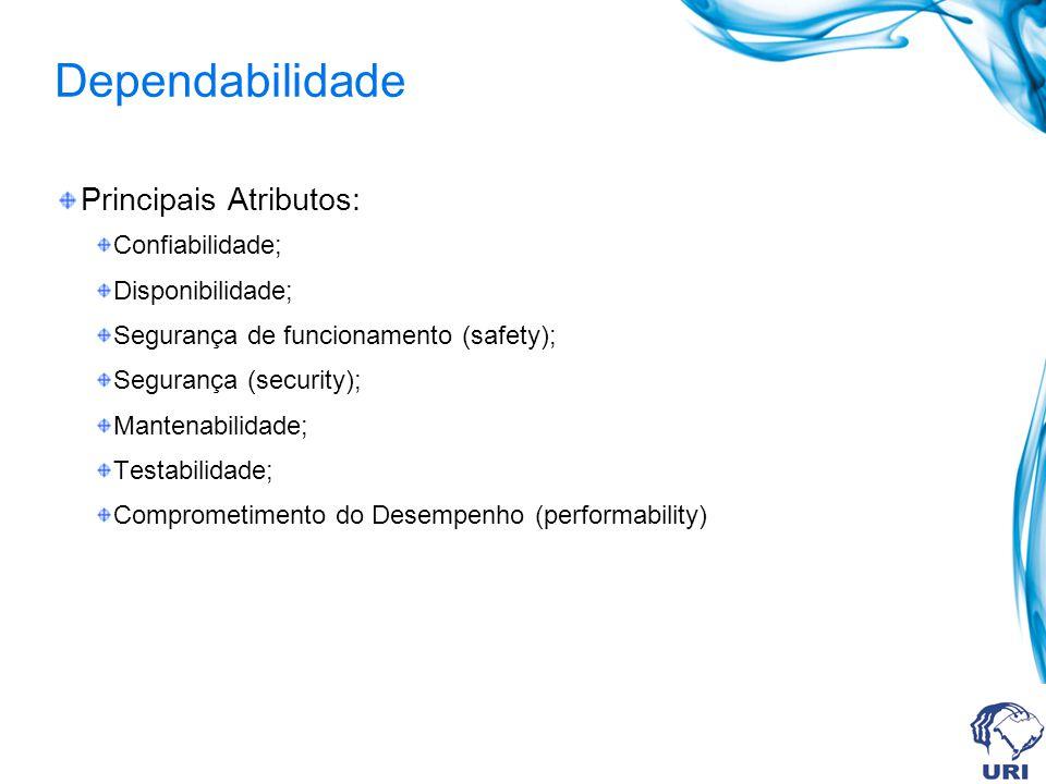 Dependabilidade Principais Atributos: Confiabilidade; Disponibilidade; Segurança de funcionamento (safety); Segurança (security); Mantenabilidade; Tes
