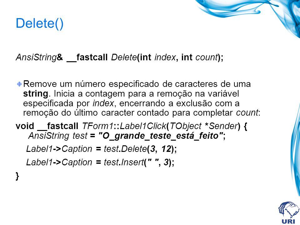 Delete() AnsiString& __fastcall Delete(int index, int count); Remove um número especificado de caracteres de uma string.