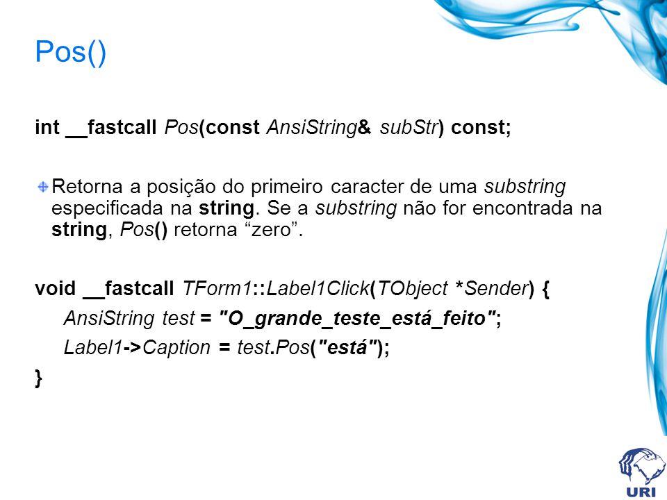 Pos() int __fastcall Pos(const AnsiString& subStr) const; Retorna a posição do primeiro caracter de uma substring especificada na string.