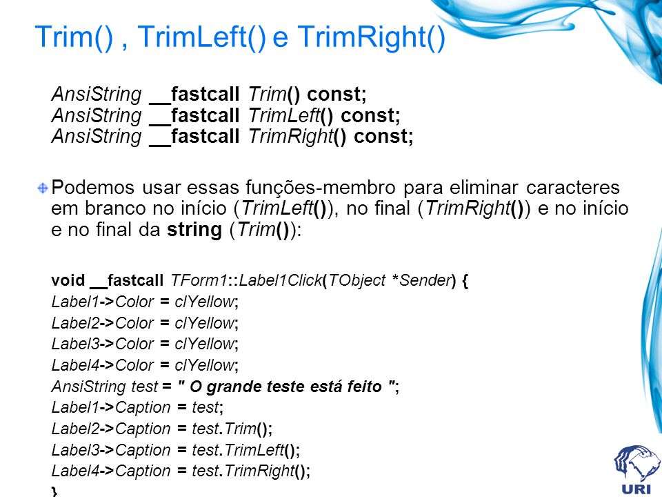 Trim(), TrimLeft() e TrimRight() AnsiString __fastcall Trim() const; AnsiString __fastcall TrimLeft() const; AnsiString __fastcall TrimRight() const;