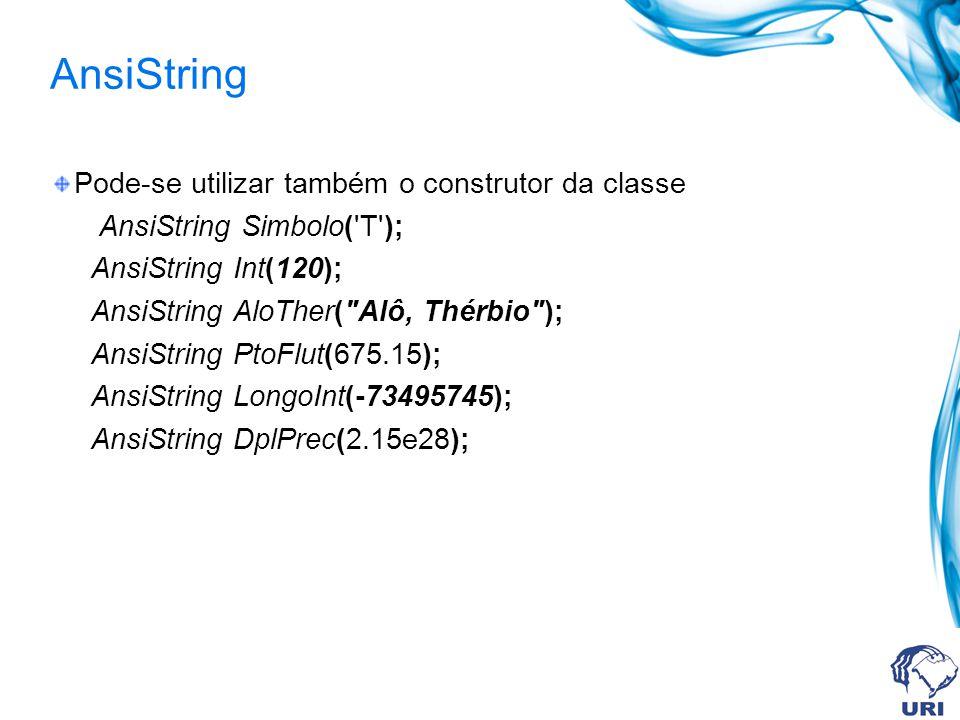 AnsiString Pode-se utilizar também o construtor da classe AnsiString Simbolo( T ); AnsiString Int(120); AnsiString AloTher( Alô, Thérbio ); AnsiString PtoFlut(675.15); AnsiString LongoInt(-73495745); AnsiString DplPrec(2.15e28);