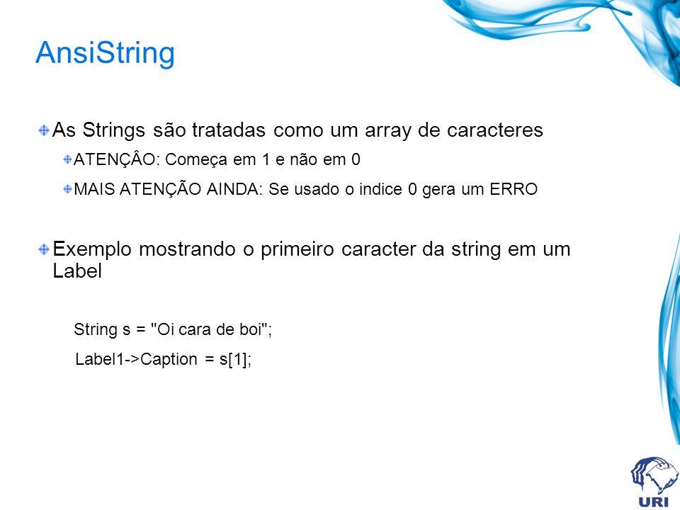 Funções AnsiString Principais funções-membro da classe AnsiString AnsiString& __fastcall Insert(const AnsiString& str, int index); AnsiString& __fastcall Delete(int index, int count); AnsiString& __fastcall SetLength(int newLength); Int __fastcall Pos(const AnsiString& subStr) const; AnsiString __fastcall LowerCase() const; AnsiString __fastcall UpperCase() const; AnsiString __fastcall Trim() const; AnsiString __fastcall TrimLeft() const; AnsiString __fastcall TrimRight() const; AnsiString __fastcall SubString(int index, int count) const;