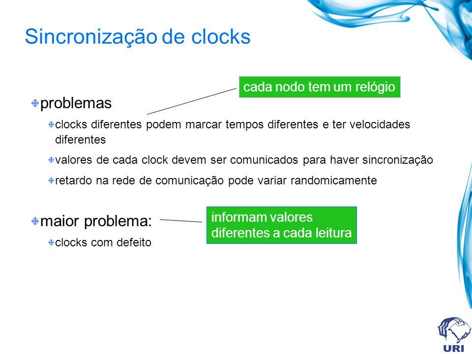 problemas clocks diferentes podem marcar tempos diferentes e ter velocidades diferentes valores de cada clock devem ser comunicados para haver sincronização retardo na rede de comunicação pode variar randomicamente maior problema: clocks com defeito cada nodo tem um relógio informam valores diferentes a cada leitura Sincronização de clocks
