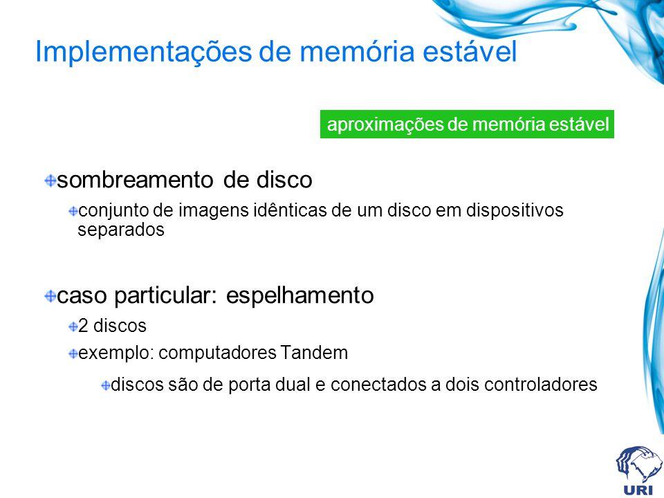 sombreamento de disco conjunto de imagens idênticas de um disco em dispositivos separados caso particular: espelhamento 2 discos exemplo: computadores Tandem discos são de porta dual e conectados a dois controladores aproximações de memória estável Implementações de memória estável