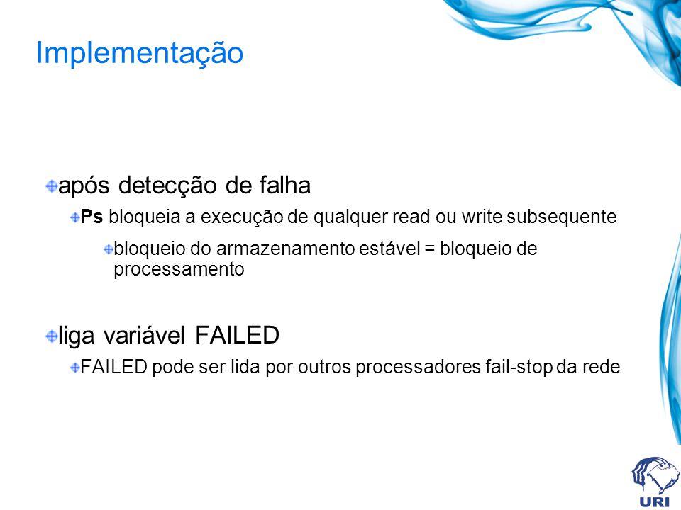 após detecção de falha Ps bloqueia a execução de qualquer read ou write subsequente bloqueio do armazenamento estável = bloqueio de processamento liga variável FAILED FAILED pode ser lida por outros processadores fail-stop da rede Implementação