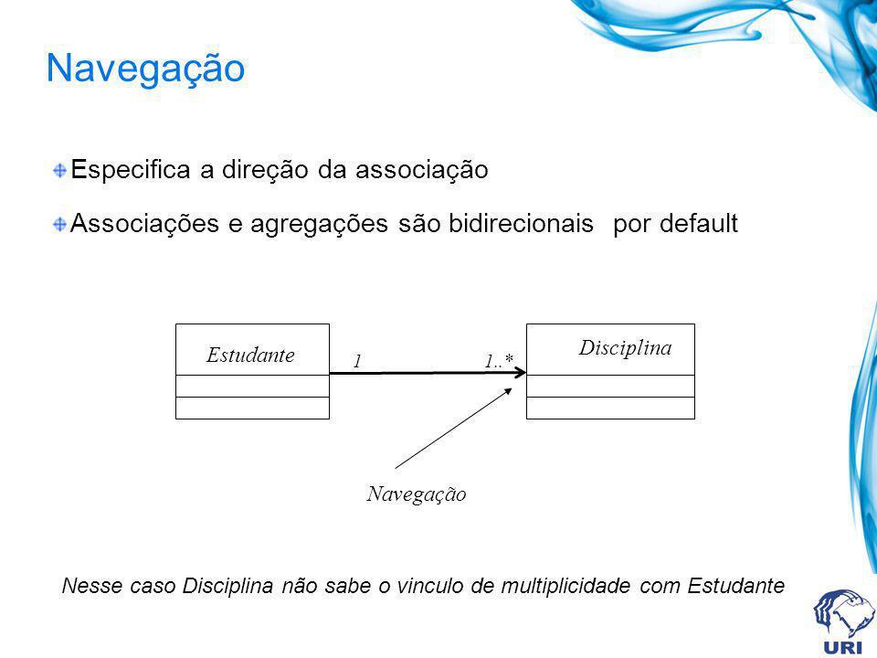Navegação Especifica a direção da associação Associações e agregações são bidirecionais por default Disciplina Estudante Navegação 1..*1 Nesse caso Di
