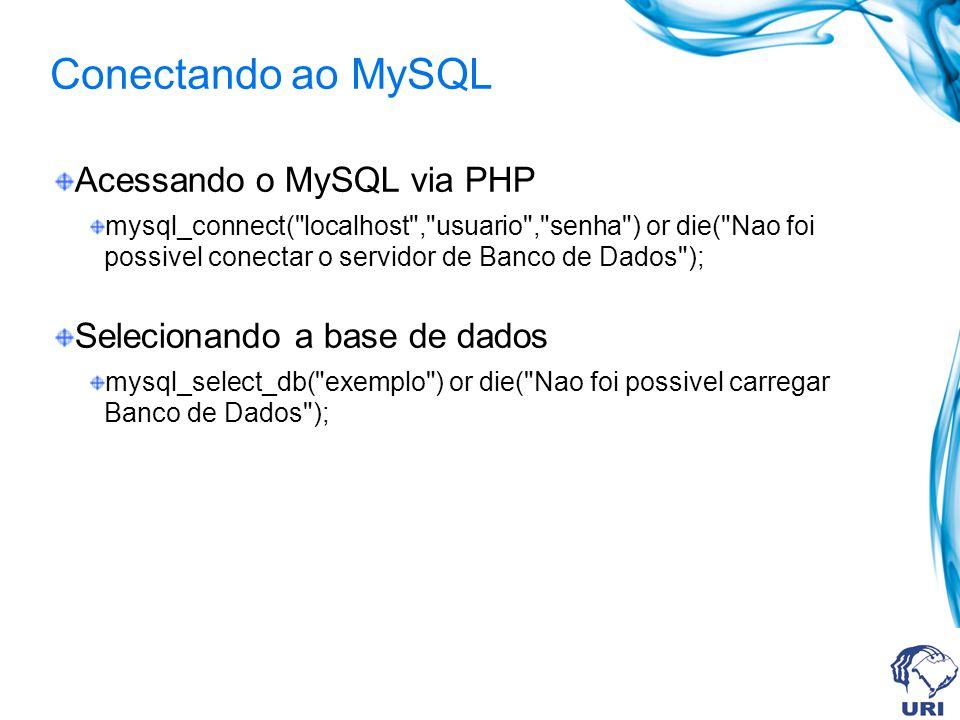 Conectando ao MySQL Acessando o MySQL via PHP mysql_connect( localhost , usuario , senha ) or die( Nao foi possivel conectar o servidor de Banco de Dados ); Selecionando a base de dados mysql_select_db( exemplo ) or die( Nao foi possivel carregar Banco de Dados );