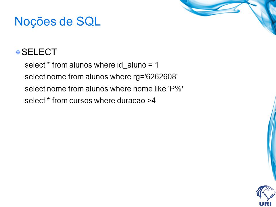 Noções de SQL SELECT select * from alunos where id_aluno = 1 select nome from alunos where rg= 6262608 select nome from alunos where nome like P% select * from cursos where duracao >4