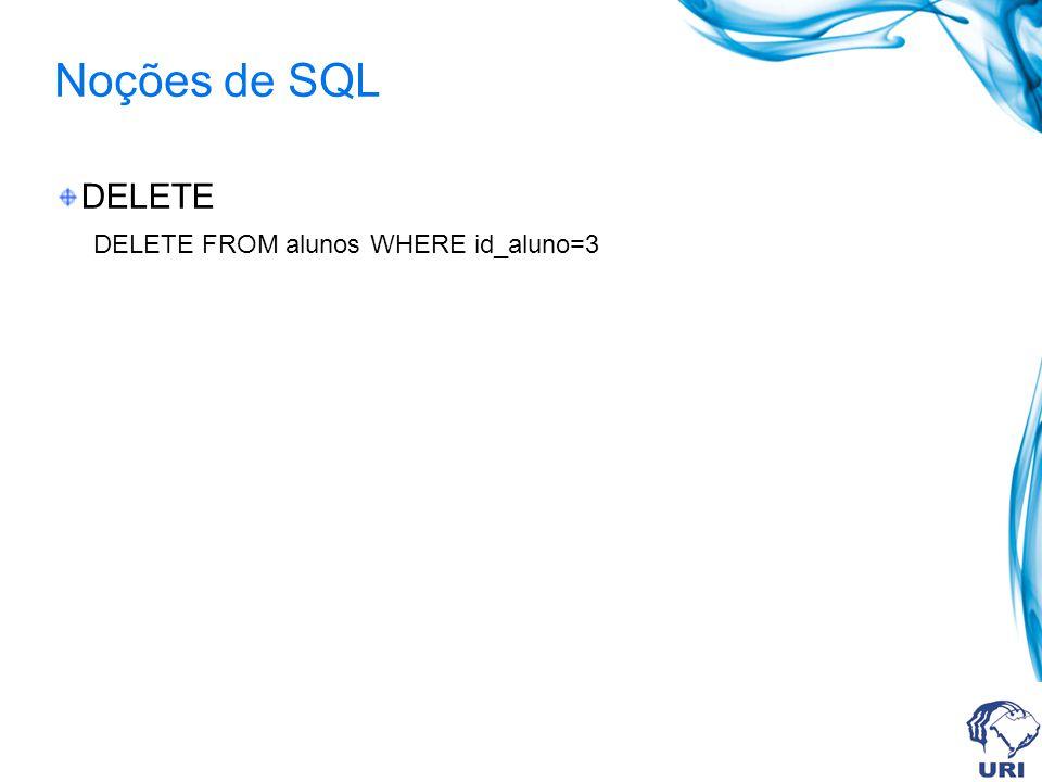 Noções de SQL DELETE DELETE FROM alunos WHERE id_aluno=3