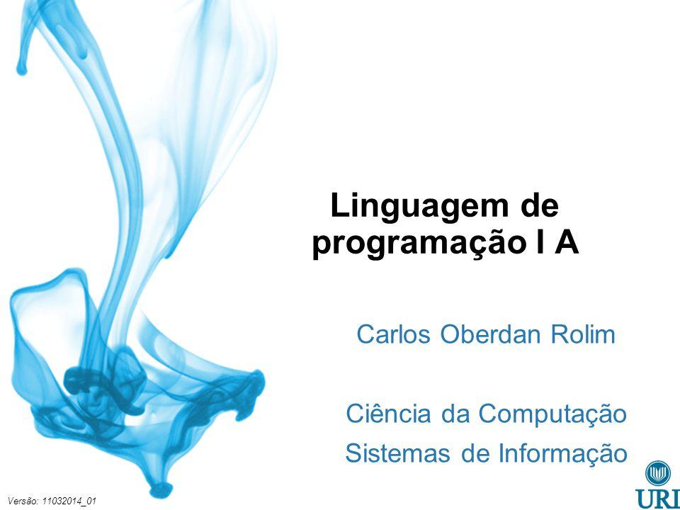 Linguagem de programação I A Carlos Oberdan Rolim Ciência da Computação Sistemas de Informação Versão: 11032014_01