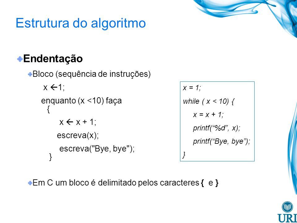 Estrutura do algoritmo Endentação Bloco (sequência de instruções) x 1; enquanto (x <10) faça { x x + 1; escreva(x); escreva( Bye, bye ); } Em C um bloco é delimitado pelos caracteres { e } x = 1; while ( x < 10) { x = x + 1; printf(%d, x); printf(Bye, bye); }