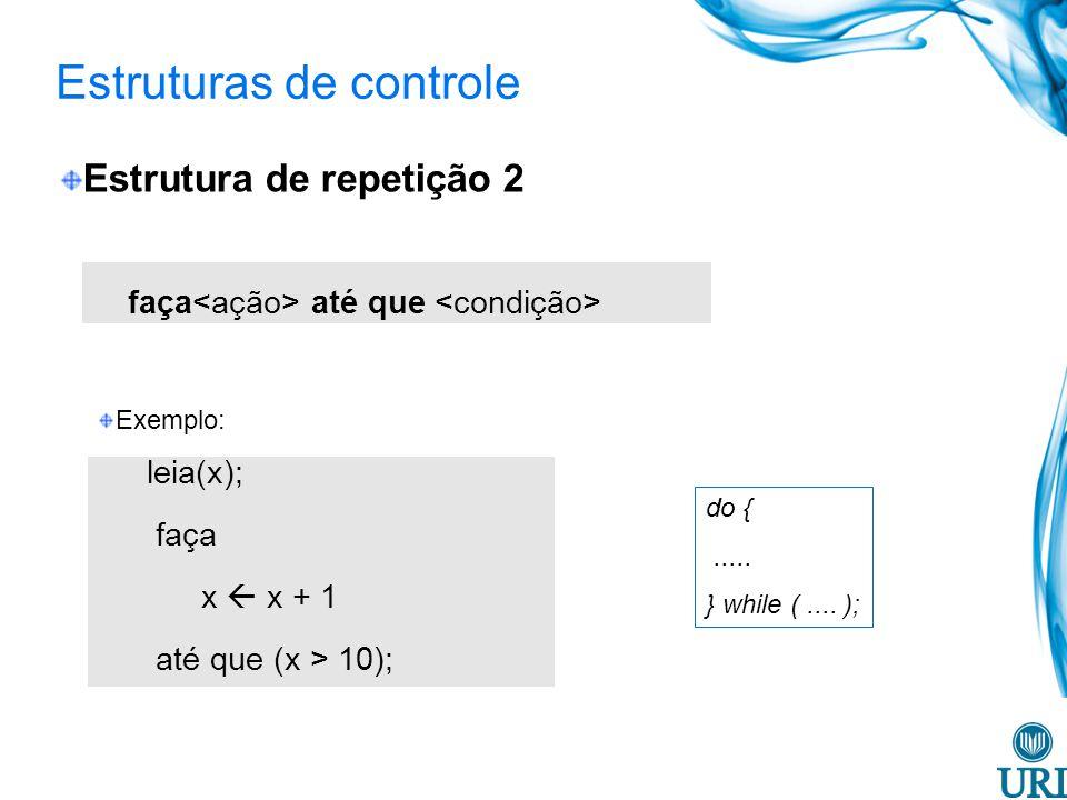 Estruturas de controle Estrutura de repetição 2 faça até que Exemplo: leia(x); faça x x + 1 até que (x > 10); do {.....
