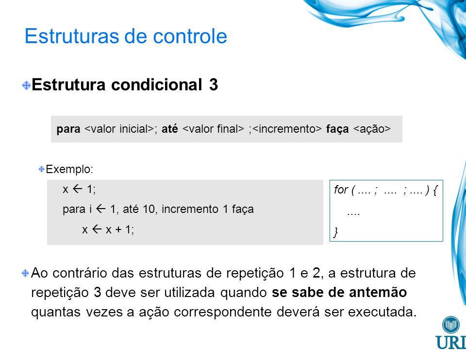 Estruturas de controle Estrutura condicional 3 para ; até ; faça Exemplo: x 1; para i 1, até 10, incremento 1 faça x x + 1; Ao contrário das estruturas de repetição 1 e 2, a estrutura de repetição 3 deve ser utilizada quando se sabe de antemão quantas vezes a ação correspondente deverá ser executada.