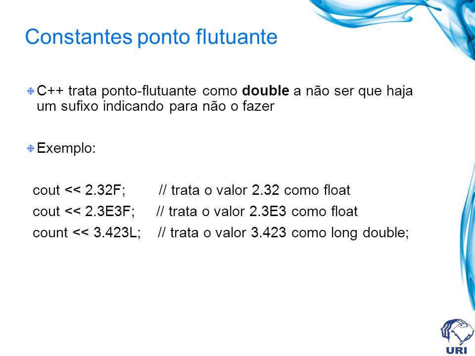 Constantes ponto flutuante C++ trata ponto-flutuante como double a não ser que haja um sufixo indicando para não o fazer Exemplo: cout << 2.32F; // trata o valor 2.32 como float cout << 2.3E3F; // trata o valor 2.3E3 como float count << 3.423L; // trata o valor 3.423 como long double;