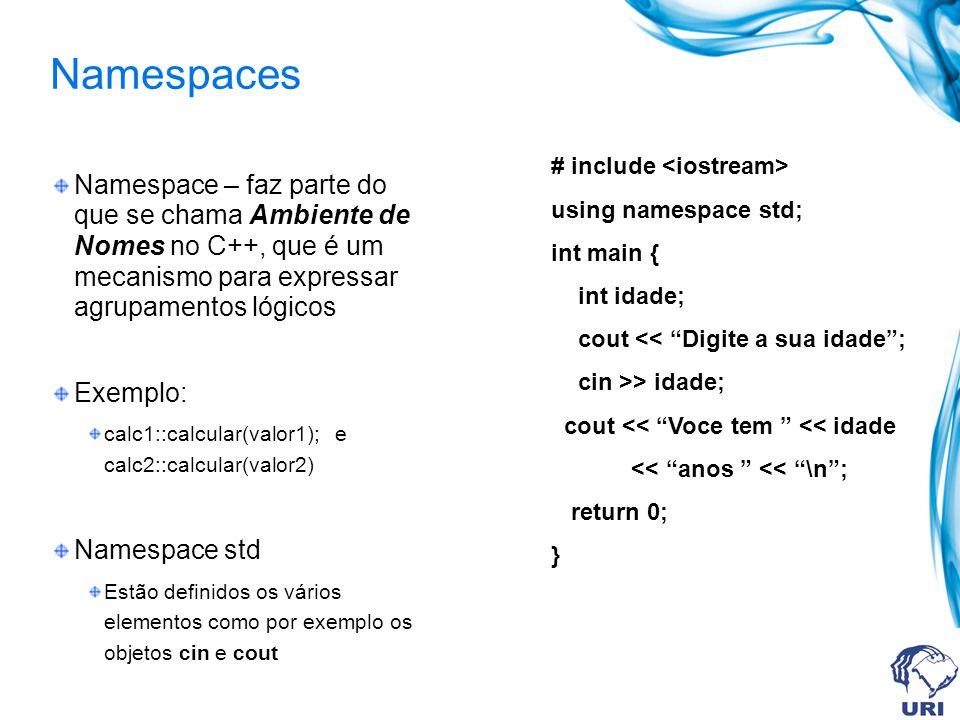 Namespaces Namespace – faz parte do que se chama Ambiente de Nomes no C++, que é um mecanismo para expressar agrupamentos lógicos Exemplo: calc1::calcular(valor1); e calc2::calcular(valor2) Namespace std Estão definidos os vários elementos como por exemplo os objetos cin e cout # include using namespace std; int main { int idade; cout << Digite a sua idade; cin >> idade; cout << Voce tem << idade << anos << \n; return 0; }