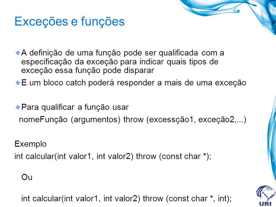 Exceções e funções A definição de uma função pode ser qualificada com a especificação da exceção para indicar quais tipos de exceção essa função pode disparar E um bloco catch poderá responder a mais de uma exceção Para qualificar a função usar nomeFunção (argumentos) throw (excessção1, exceção2,...) Exemplo int calcular(int valor1, int valor2) throw (const char *); Ou int calcular(int valor1, int valor2) throw (const char *, int);