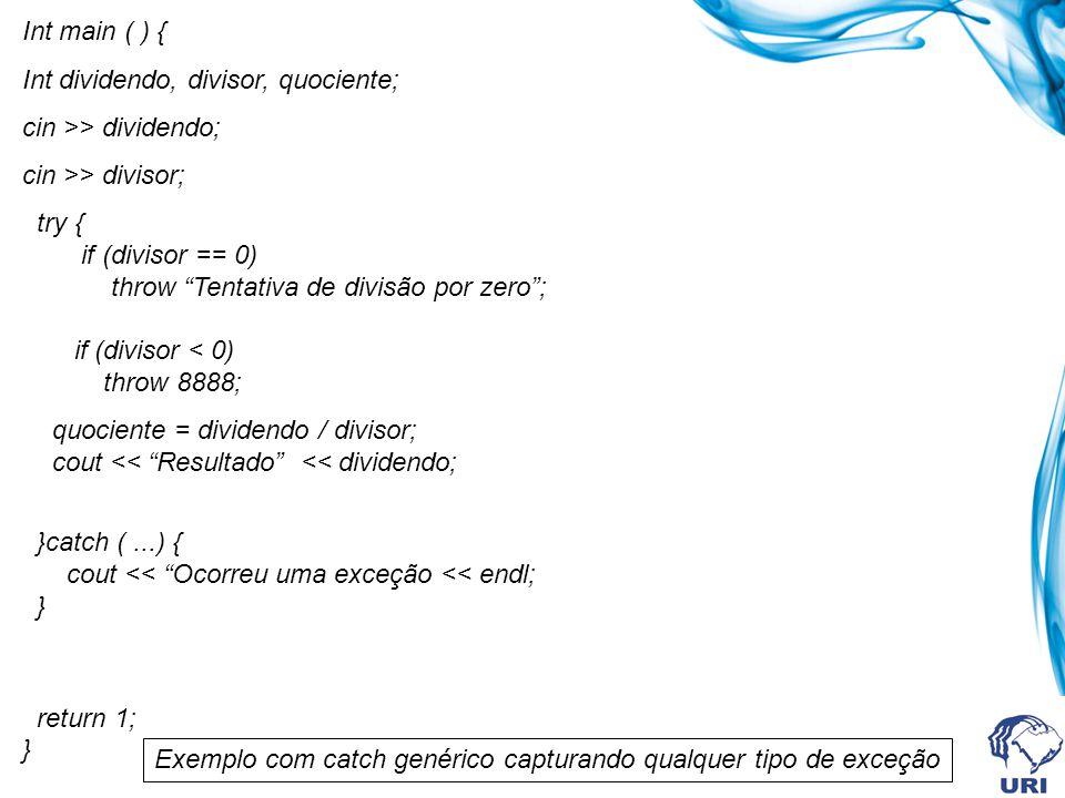 Int main ( ) { Int dividendo, divisor, quociente; cin >> dividendo; cin >> divisor; try { if (divisor == 0) throw Tentativa de divisão por zero; if (divisor < 0) throw 8888; quociente = dividendo / divisor; cout << Resultado << dividendo; }catch (...) { cout << Ocorreu uma exceção << endl; } return 1; } Exemplo com catch genérico capturando qualquer tipo de exceção