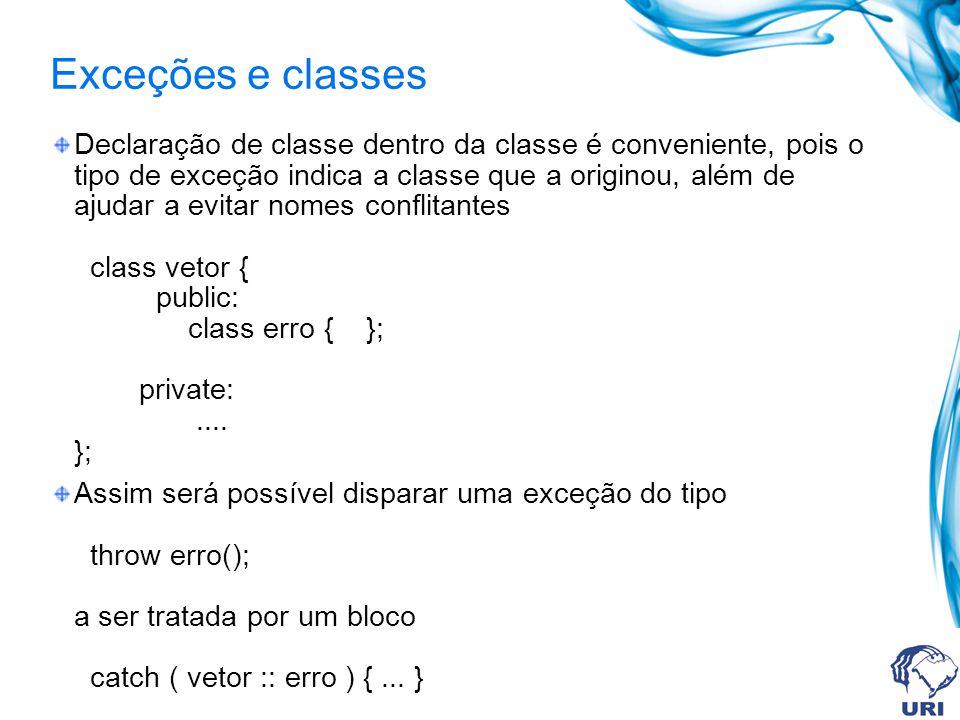 Exceções e classes Declaração de classe dentro da classe é conveniente, pois o tipo de exceção indica a classe que a originou, além de ajudar a evitar nomes conflitantes class vetor { public: class erro { }; private:....