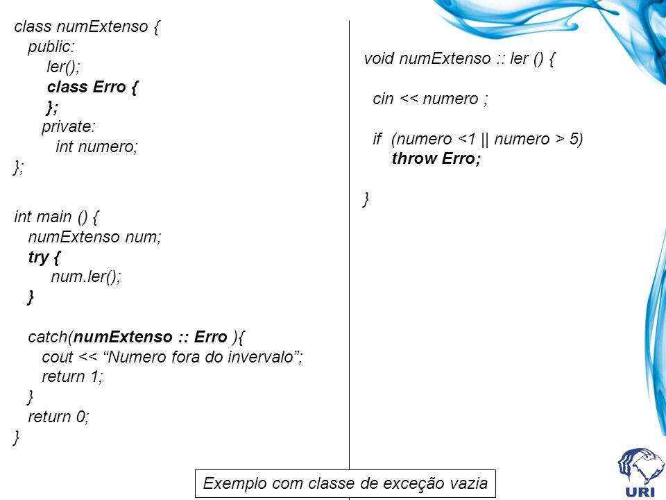 class numExtenso { public: ler(); class Erro { }; private: int numero; }; int main () { numExtenso num; try { num.ler(); } catch(numExtenso :: Erro ){ cout << Numero fora do invervalo; return 1; } return 0; } void numExtenso :: ler () { cin 5) throw Erro; } Exemplo com classe de exceção vazia