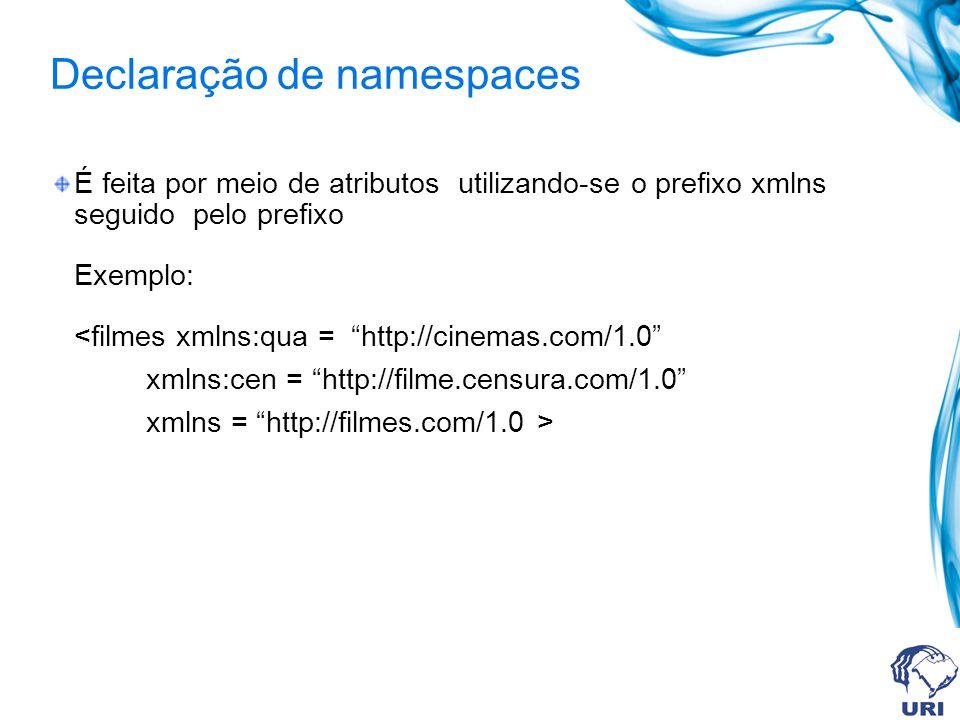 Declaração de namespaces É feita por meio de atributos utilizando-se o prefixo xmlns seguido pelo prefixo Exemplo: <filmes xmlns:qua = http://cinemas.com/1.0 xmlns:cen = http://filme.censura.com/1.0 xmlns = http://filmes.com/1.0 >