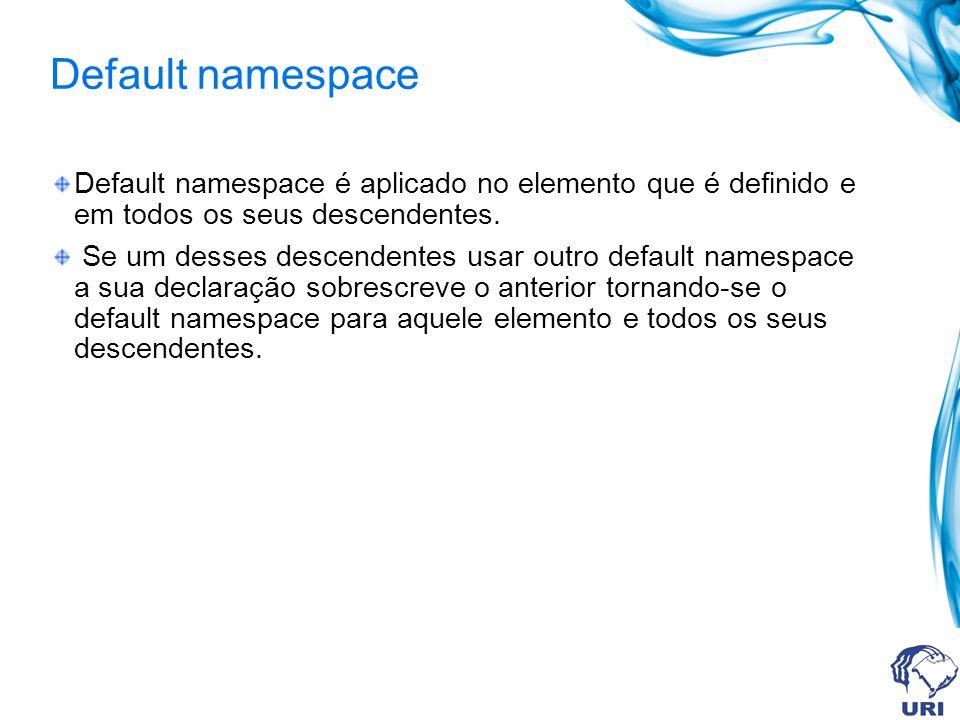 Default namespace Default namespace é aplicado no elemento que é definido e em todos os seus descendentes. Se um desses descendentes usar outro defaul