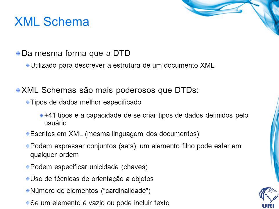 XML Schema Da mesma forma que a DTD Utilizado para descrever a estrutura de um documento XML XML Schemas são mais poderosos que DTDs: Tipos de dados melhor especificado +41 tipos e a capacidade de se criar tipos de dados definidos pelo usuário Escritos em XML (mesma linguagem dos documentos) Podem expressar conjuntos (sets): um elemento filho pode estar em qualquer ordem Podem especificar unicidade (chaves) Uso de técnicas de orientação a objetos Número de elementos (cardinalidade) Se um elemento é vazio ou pode incluir texto