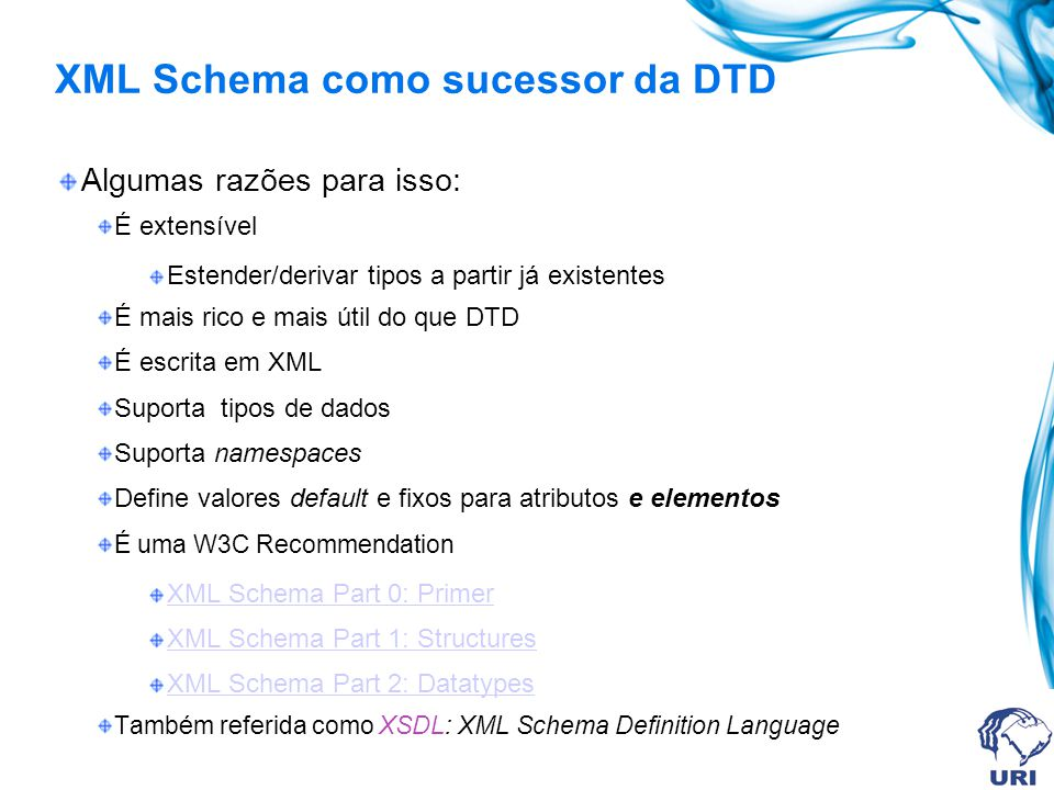 XML Schema como sucessor da DTD Algumas razões para isso: É extensível Estender/derivar tipos a partir já existentes É mais rico e mais útil do que DTD É escrita em XML Suporta tipos de dados Suporta namespaces Define valores default e fixos para atributos e elementos É uma W3C Recommendation XML Schema Part 0: Primer XML Schema Part 1: Structures XML Schema Part 2: Datatypes Também referida como XSDL: XML Schema Definition Language