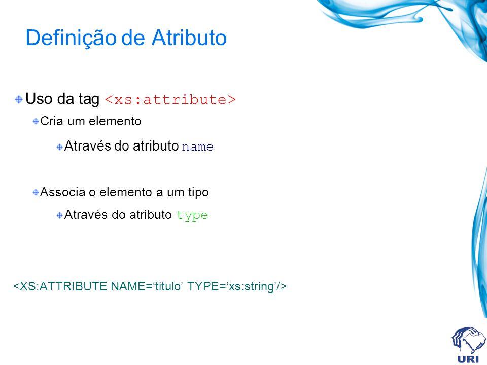 Definição de Atributo Uso da tag Cria um elemento Através do atributo name Associa o elemento a um tipo Através do atributo type